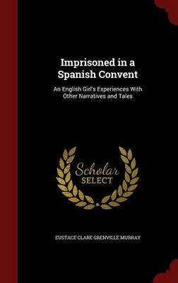 Imprisoned in a Spanish Convent - An English Girl's Experiences with Other Narratives and Tales (Hardcover): Eustace Clare...