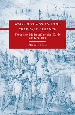 Walled Towns and the Shaping of France - From the Medieval to the Early Modern Era (Hardcover): M. Wolfe