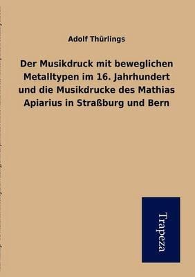 Der Musikdruck Mit Beweglichen Metalltypen Im 16. Jahrhundert Und Die Musikdrucke Des Mathias Apiarius in Stra Burg Und Bern...
