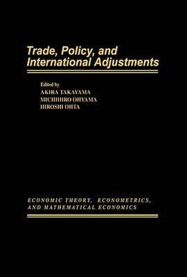 Trade, Policy, and International Adjustments (Electronic book text): Akira Takayama, Michihiro Ohyama, Hiroshi Ohta