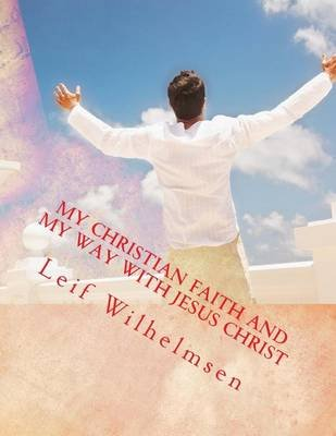 My Christian Faith and My Way with Jesus Christ (Paperback): Leif Wilhelmsen
