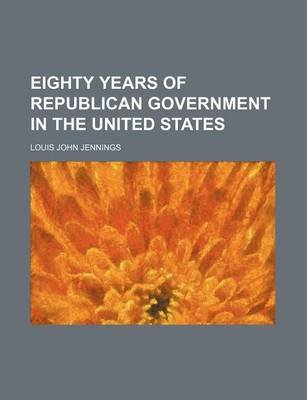 Eighty Years of Republican Government in the United States (Paperback): Louis John Jennings
