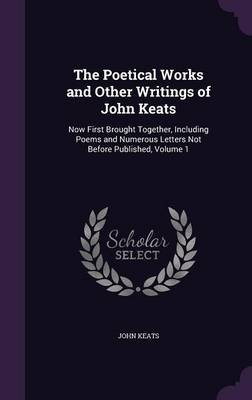 The Poetical Works and Other Writings of John Keats - Now First Brought Together, Including Poems and Numerous Letters Not...