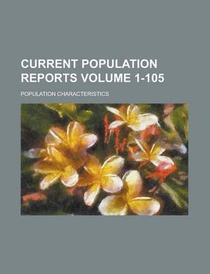 Current Population Reports; Population Characteristics Volume 1-105 (Paperback): Us Government, Anonymous