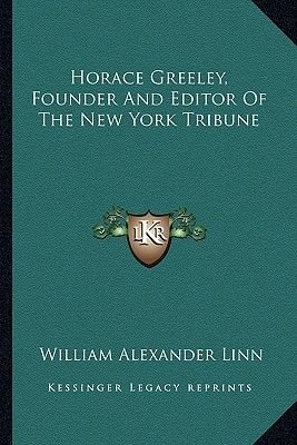 Horace Greeley, Founder and Editor of the New York Tribune (Paperback): William Alexander Linn