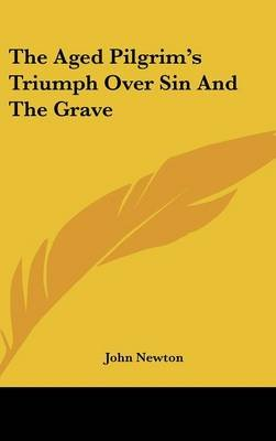 The Aged Pilgrim's Triumph Over Sin And The Grave (Hardcover): John Newton