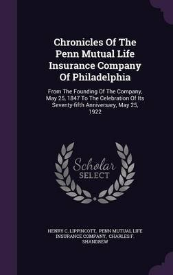 Chronicles of the Penn Mutual Life Insurance Company of Philadelphia - From the Founding of the Company, May 25, 1847 to the...