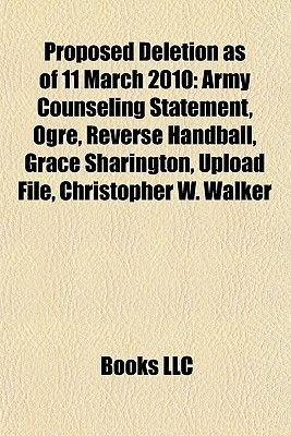 Proposed Deletion as of 11 March 2010 - Army Counseling Statement, Ogre, Reverse Handball, Grace Sharington, Upload File,...