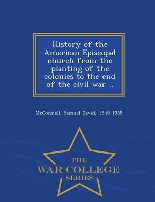 History of the American Episcopal Church from the Planting of the Colonies to the End of the Civil War .. - War College Series...