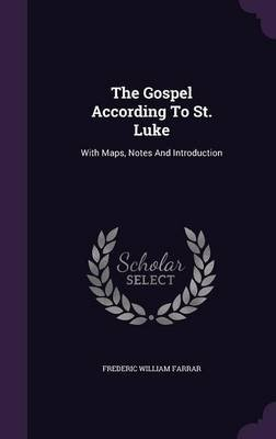 The Gospel According to St. Luke - With Maps, Notes and Introduction (Hardcover): Frederic William Farrar