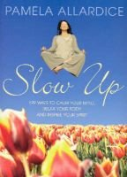 Slow Up - 199 Ways to Calm Your Mind, Relax Your Body and Inspire Your Spirit (Paperback): Pamela Allardice