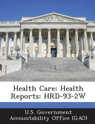 Health Care - Health Reports: Hrd-93-2w (Paperback): U S Government Accountability Office (G, U.S. Government Accountability...