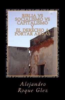 Biblia Vs Socialismo Vs Capitalismo y El Derecho a Portar Armas. (English, Spanish, Paperback): Alejandro Roque Glez