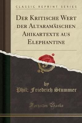 Der Kritische Wert Der Altaramaischen Ahikartexte Aus Elephantine (Classic Reprint) (German, Paperback): Phil Friedrich Stummer