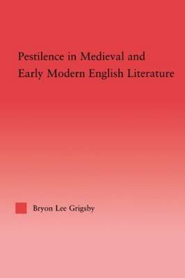 Pestilence in Medieval and Early Modern English Literature (Hardcover): Byron Lee Grigsby