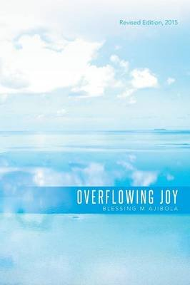 Overflowing Joy - Revised Edition, 2015 (Paperback): Blessing M Ajibola
