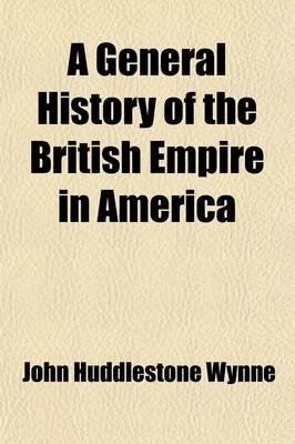 A General History of the British Empire in America (Volume 1); Containing, an Historical, Political, and Commercial View of the...