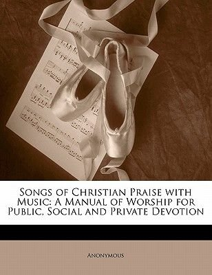 Songs of Christian Praise with Music - A Manual of Worship for Public, Social and Private Devotion (Paperback): Anonymous