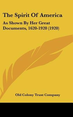 The Spirit of America - As Shown by Her Great Documents, 1620-1920 (1920) (Hardcover): Colony Trust Company Old Colony Trust...