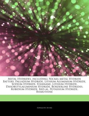 Articles on Metal Hydrides, Including - Nickel-Metal Hydride Battery, Palladium Hydride, Lithium Aluminium Hydride, Sodium...