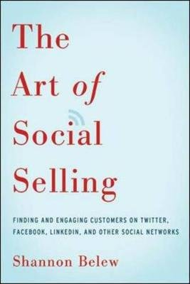 The Art of Social Selling: Finding and Engaging Customers on Twitter, Facebook, LinkedIn, and Other Social Networks - Finding...