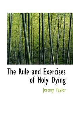 The Rule and Exercises of Holy Dying (Hardcover): Jeremy Taylor
