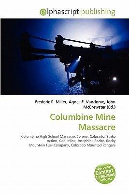 Columbine Mine Massacre (Paperback): Frederic P. Miller, Agnes F. Vandome, John McBrewster