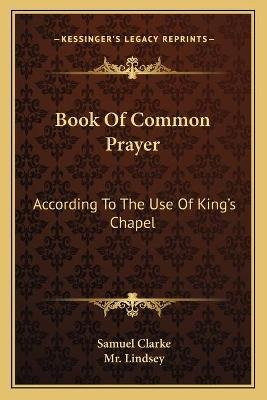Book of Common Prayer - According to the Use of King's Chapel (Paperback): Samuel Clarke