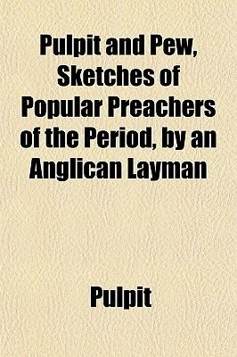 Pulpit and Pew, Sketches of Popular Preachers of the Period, by an Anglican Layman (Paperback): Pulpit
