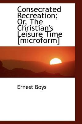 Consecrated Recreation; Or, the Christian's Leisure Time [Microform] (Paperback): Ernest Boys
