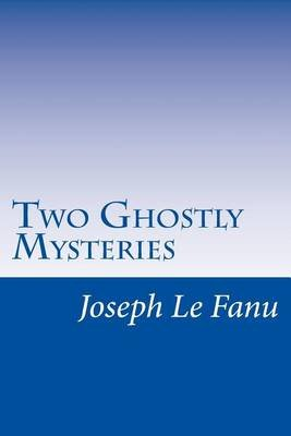 Two Ghostly Mysteries (Paperback): Joseph Sheridan Lefanu
