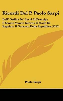 Ricordi del P. Paolo Sarpi - Dell' Ordine de' Servi Al Prencipe E Senato Veneto Intorno Il Modo Di Regolare Il...