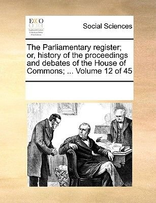 The Parliamentary Register; Or, History of the Proceedings and Debates of the House of Commons; ... Volume 12 of 45...