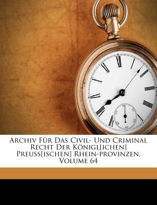 Archiv Fur Das Civil- Und Criminal Recht Der Konigl[ichen] Preuss[ischen] Rhein-Provinzen, Volume 64 (Afrikaans, Paperback):...