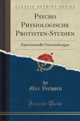 Psycho Physiologische Protisten-Studien - Experimentelle Untersuchungen (Classic Reprint) (German, Paperback): Max Verworn