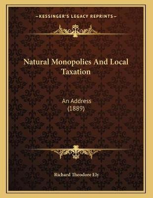 Natural Monopolies and Local Taxation - An Address (1889) (Paperback): Richard Theodore Ely