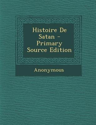 Histoire de Satan (French, Paperback, Primary Source): Anonymous