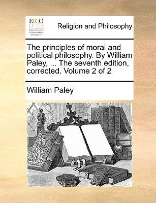 The Principles of Moral and Political Philosophy. by William Paley, ... the Seventh Edition, Corrected. Volume 2 of 2...