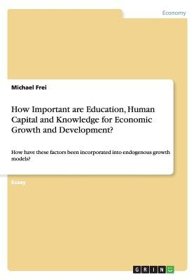 How Important Are Education, Human Capital and Knowledge for Economic Growth and Development? (Paperback): Michael Frei