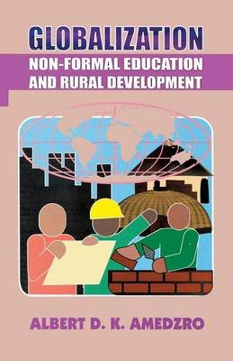 Globalization. Non-Formal Education and Rural Development (Paperback): Albert D.K. Amedzro