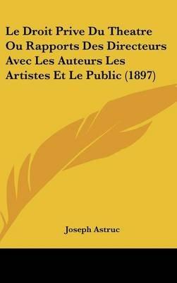 Le Droit Prive Du Theatre Ou Rapports Des Directeurs Avec Les Auteurs Les Artistes Et Le Public (1897) (English, French,...