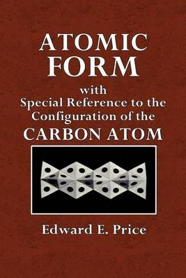 Atomic Form - With Special Reference to the Configuration of the Carbon Atom (Paperback): Edward E Price