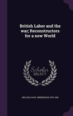 British Labor and the War; Reconstructors for a New World (Hardcover): Paul Underwood 1879-1958 Kellogg
