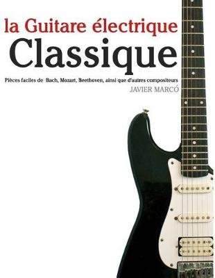 La Guitare Electrique Classique - Pieces Faciles de Bach, Mozart, Beethoven, Ainsi Que D'Autres Compositeurs (French,...