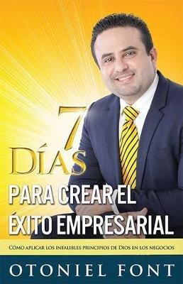 7 Dias Para Crear el Exito Empresarial - Como Aplicar los Infalibles Principios de Dios en los Negocios (Paperback): Otoniel...
