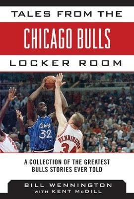 Tales from the Chicago Bulls Locker Room - A Collection of the Greatest Bulls Stories Ever Told (Hardcover): Bill Wennington,...