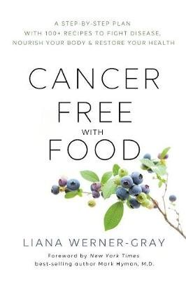 Cancer-Free with Food - A Step-by-Step Plan with 100+ Recipes to Fight Disease, Nourish Your Body & Restore Your Health...