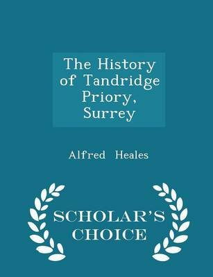 The History of Tandridge Priory, Surrey - Scholar's Choice Edition (Paperback): Alfred Heales