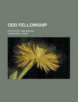 Odd Fellowship; Its History and Manual (Paperback): Theodore A. Ross