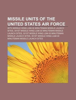 Missile Units of the United States Air Force - 90th Missile Wing Lgm-30 Minuteman Missile Launch Sites (Paperback): Source...